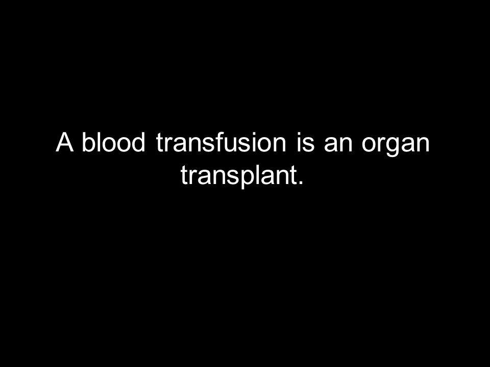 A blood transfusion is an organ transplant.