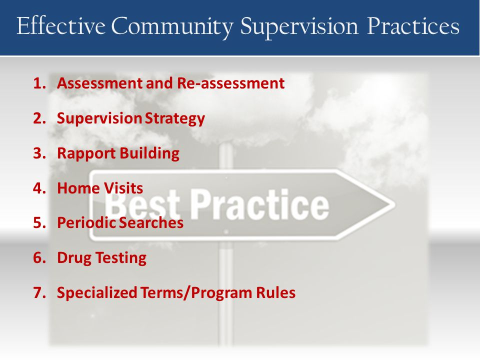 Effective Community Supervision Practices 1.Assessment and Re-assessment 2.Supervision Strategy 3.Rapport Building 4.Home Visits 5.Periodic Searches 6