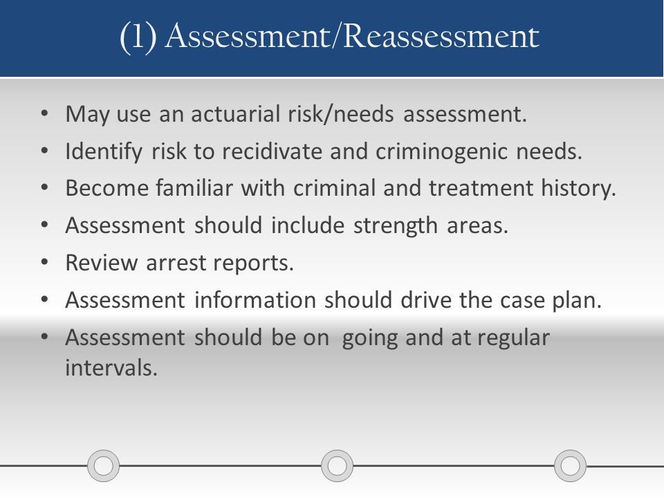 (1) Assessment/Reassessment May use an actuarial risk/needs assessment. Identify risk to recidivate and criminogenic needs. Become familiar with crimi
