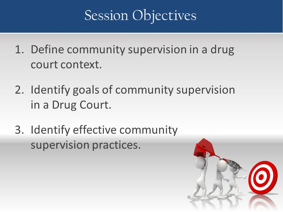 Session Objectives 1.Define community supervision in a drug court context. 2.Identify goals of community supervision in a Drug Court. 3.Identify effec