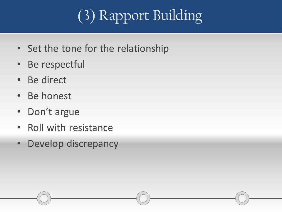 (3) Rapport Building Set the tone for the relationship Be respectful Be direct Be honest Don't argue Roll with resistance Develop discrepancy