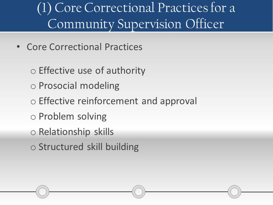 (1) Core Correctional Practices for a Community Supervision Officer Core Correctional Practices o Effective use of authority o Prosocial modeling o Ef