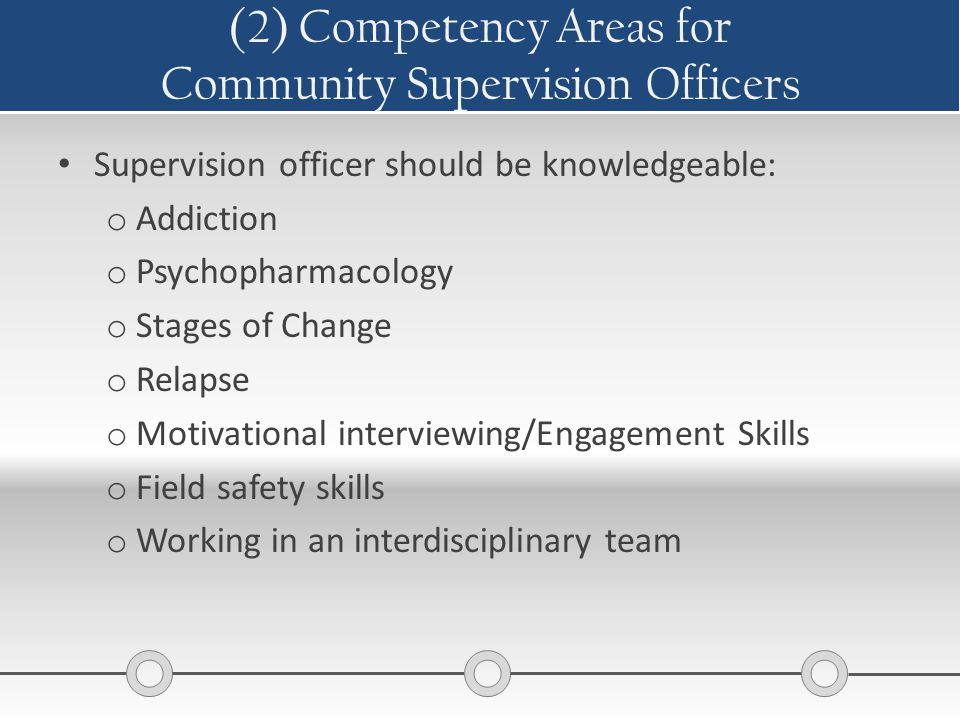 (2) Competency Areas for Community Supervision Officers Supervision officer should be knowledgeable: o Addiction o Psychopharmacology o Stages of Chan