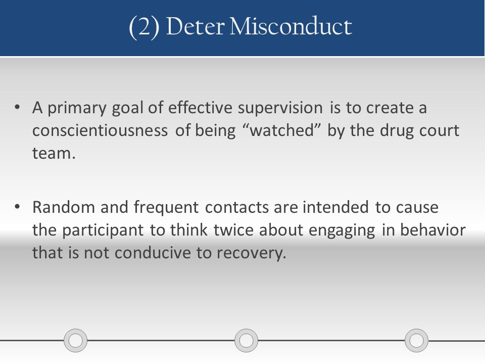 "(2) Deter Misconduct A primary goal of effective supervision is to create a conscientiousness of being ""watched"" by the drug court team. Random and fr"