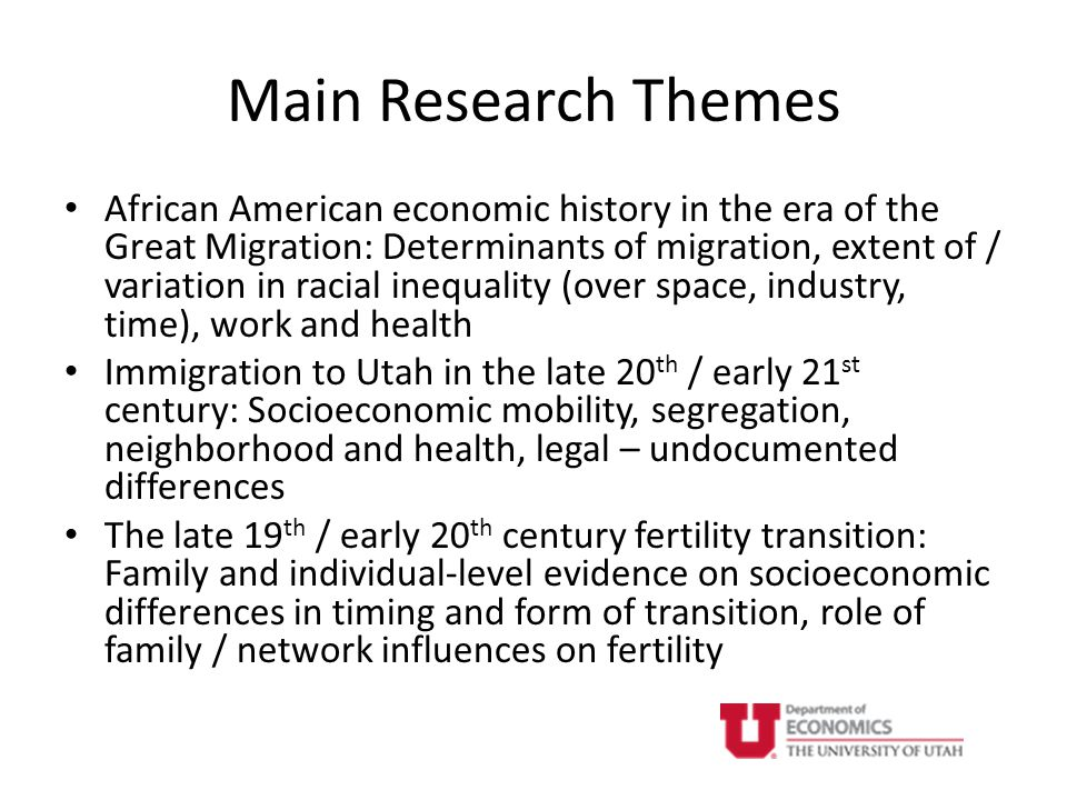 Main Research Themes African American economic history in the era of the Great Migration: Determinants of migration, extent of / variation in racial inequality (over space, industry, time), work and health Immigration to Utah in the late 20 th / early 21 st century: Socioeconomic mobility, segregation, neighborhood and health, legal – undocumented differences The late 19 th / early 20 th century fertility transition: Family and individual-level evidence on socioeconomic differences in timing and form of transition, role of family / network influences on fertility