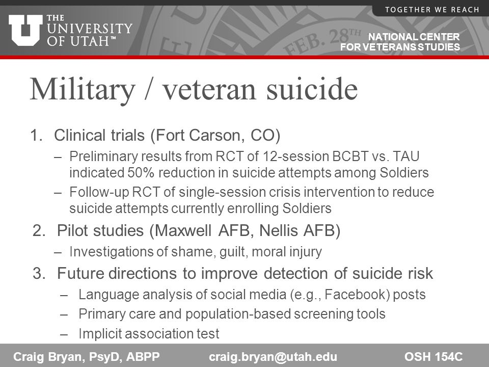 NATIONAL CENTER FOR VETERANS STUDIES Military / veteran suicide 1.Clinical trials (Fort Carson, CO) –Preliminary results from RCT of 12-session BCBT vs.