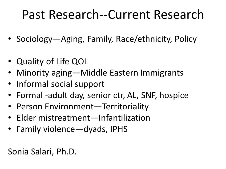 Past Research--Current Research Sociology—Aging, Family, Race/ethnicity, Policy Quality of Life QOL Minority aging—Middle Eastern Immigrants Informal