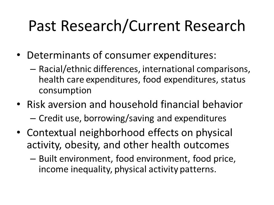 Past Research/Current Research Determinants of consumer expenditures: – Racial/ethnic differences, international comparisons, health care expenditures, food expenditures, status consumption Risk aversion and household financial behavior – Credit use, borrowing/saving and expenditures Contextual neighborhood effects on physical activity, obesity, and other health outcomes – Built environment, food environment, food price, income inequality, physical activity patterns.