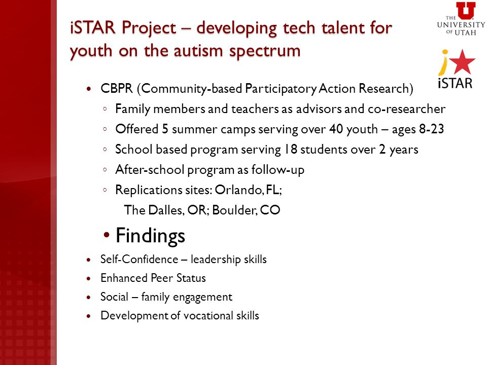 iSTAR Project – developing tech talent for youth on the autism spectrum CBPR (Community-based Participatory Action Research) ◦ Family members and teachers as advisors and co-researcher ◦ Offered 5 summer camps serving over 40 youth – ages 8-23 ◦ School based program serving 18 students over 2 years ◦ After-school program as follow-up ◦ Replications sites: Orlando, FL; The Dalles, OR; Boulder, CO Findings Self-Confidence – leadership skills Enhanced Peer Status Social – family engagement Development of vocational skills
