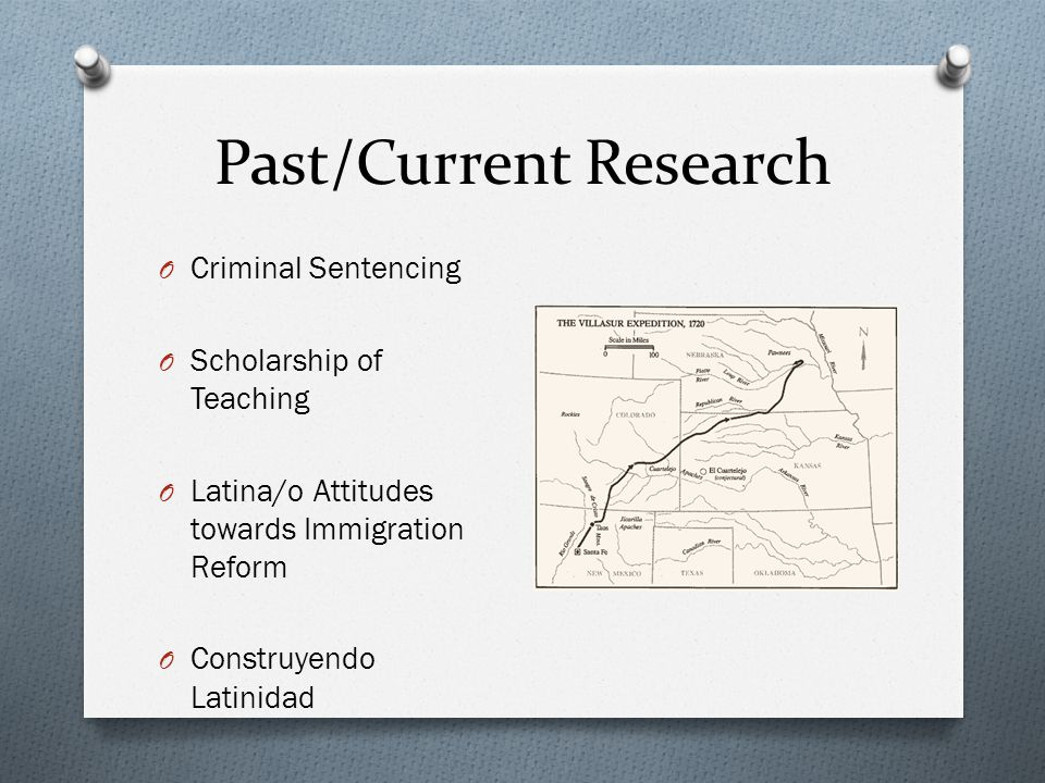 Past/Current Research O Criminal Sentencing O Scholarship of Teaching O Latina/o Attitudes towards Immigration Reform O Construyendo Latinidad