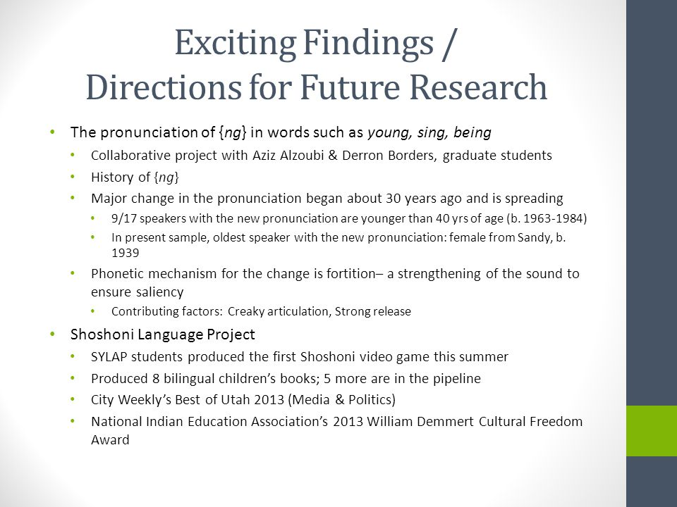 Exciting Findings / Directions for Future Research The pronunciation of {ng} in words such as young, sing, being Collaborative project with Aziz Alzoubi & Derron Borders, graduate students History of {ng} Major change in the pronunciation began about 30 years ago and is spreading 9/17 speakers with the new pronunciation are younger than 40 yrs of age (b.