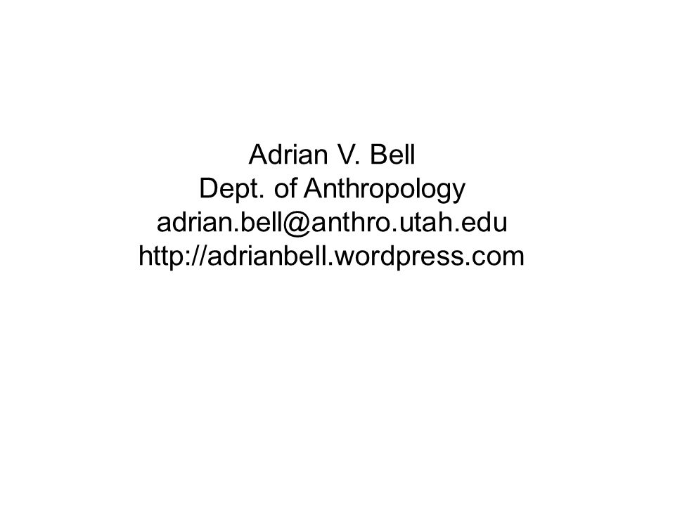 Adrian V. Bell Dept. of Anthropology adrian.bell@anthro.utah.edu http://adrianbell.wordpress.com