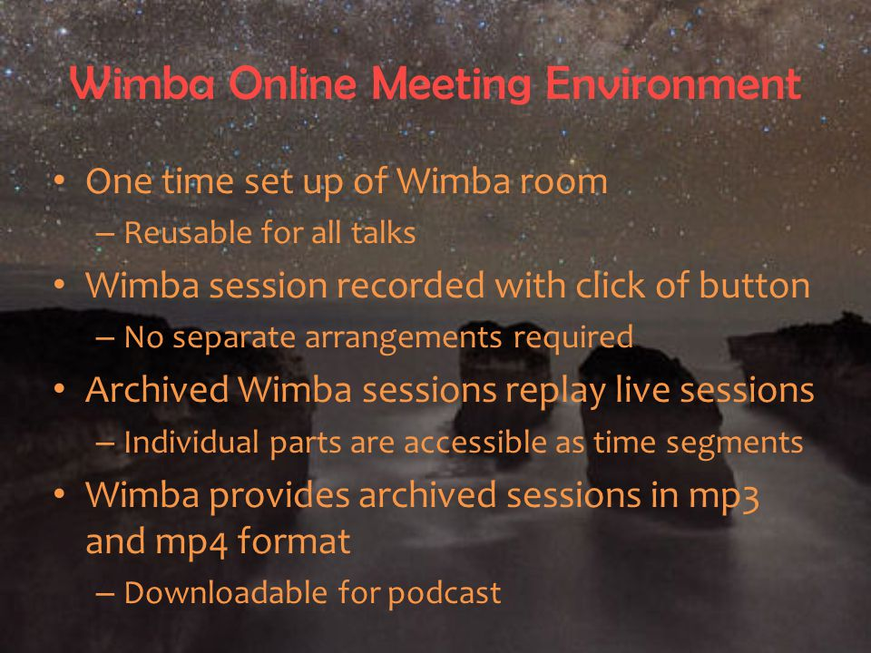 Wimba Online Meeting Environment One time set up of Wimba room – Reusable for all talks Wimba session recorded with click of button – No separate arrangements required Archived Wimba sessions replay live sessions – Individual parts are accessible as time segments Wimba provides archived sessions in mp3 and mp4 format – Downloadable for podcast