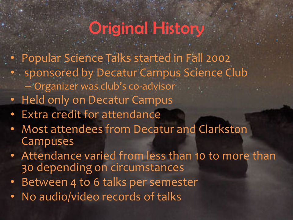 Original History Popular Science Talks started in Fall 2002 sponsored by Decatur Campus Science Club – Organizer was club's co-advisor Held only on Decatur Campus Extra credit for attendance Most attendees from Decatur and Clarkston Campuses Attendance varied from less than 10 to more than 30 depending on circumstances Between 4 to 6 talks per semester No audio/video records of talks