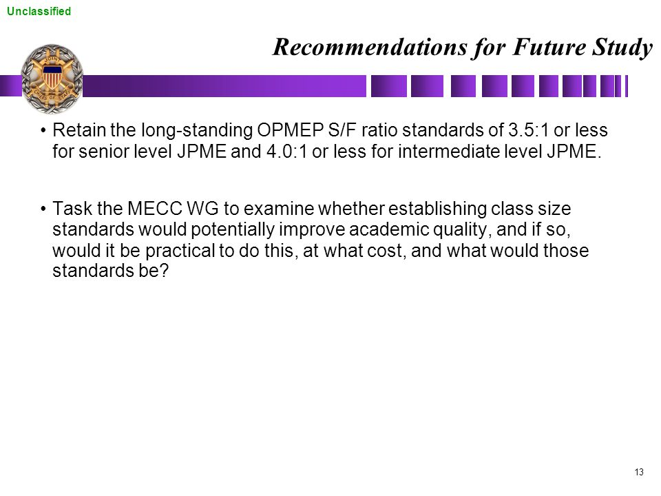 Unclassified 13 Recommendations for Future Study Retain the long-standing OPMEP S/F ratio standards of 3.5:1 or less for senior level JPME and 4.0:1 or less for intermediate level JPME.