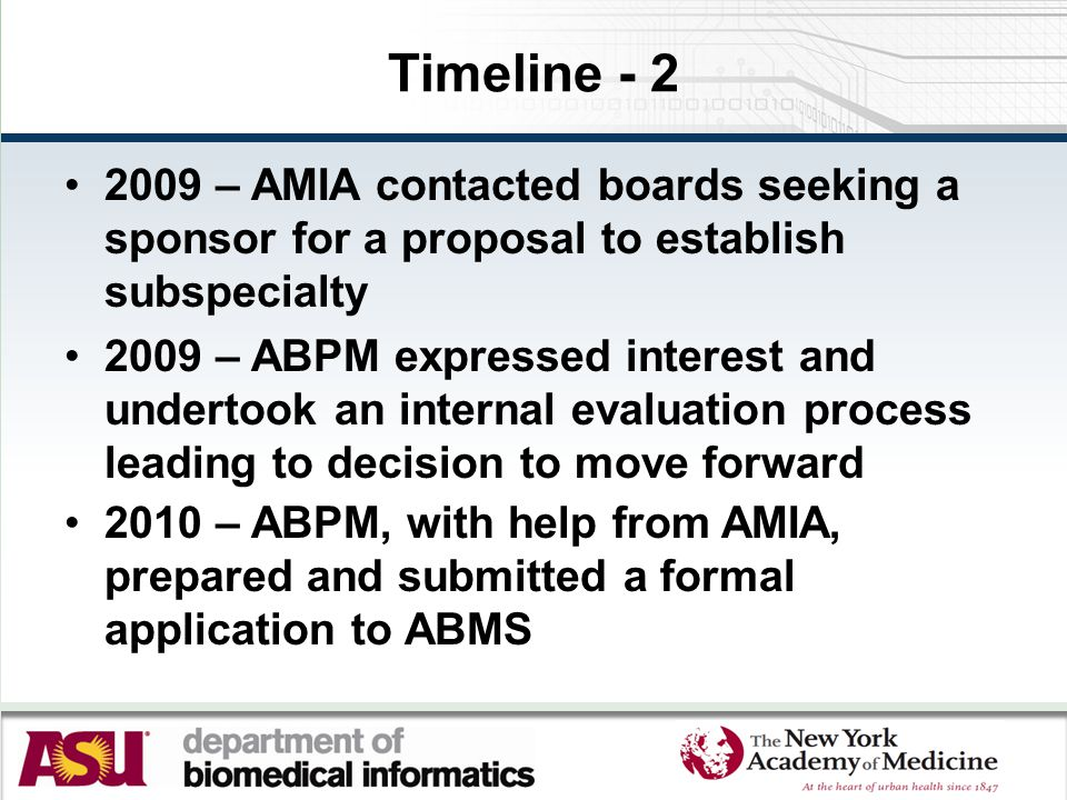 Timeline - 2 2009 – AMIA contacted boards seeking a sponsor for a proposal to establish subspecialty 2009 – ABPM expressed interest and undertook an internal evaluation process leading to decision to move forward 2010 – ABPM, with help from AMIA, prepared and submitted a formal application to ABMS