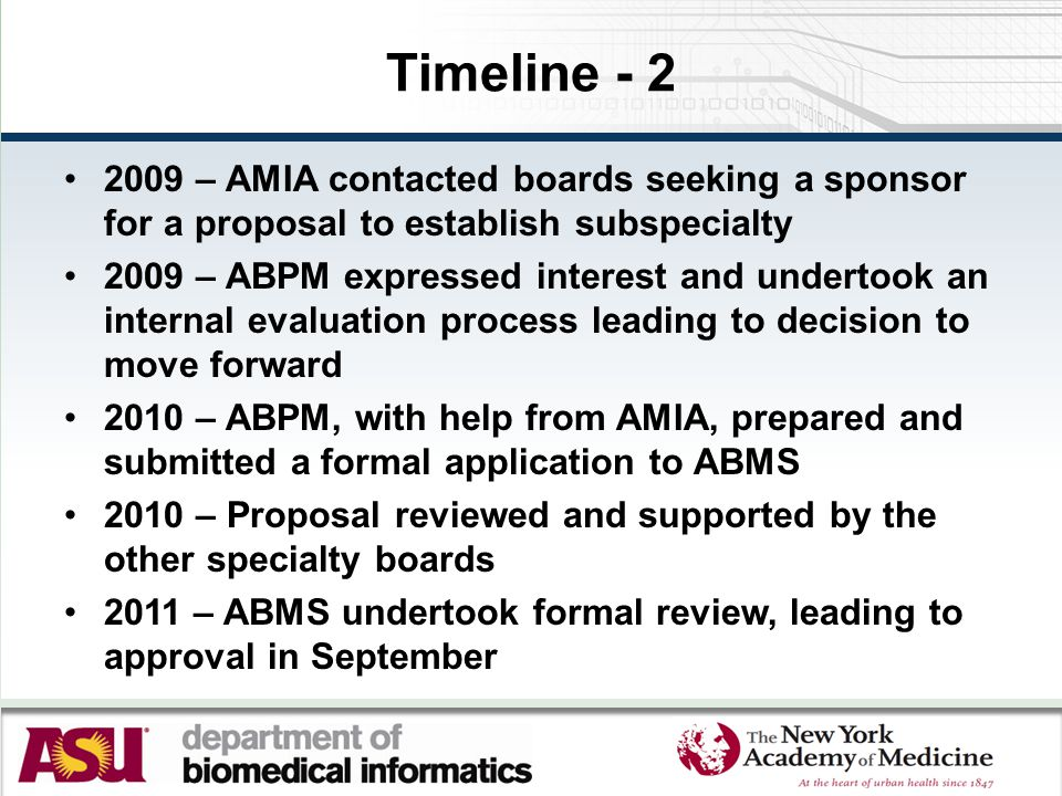 Timeline - 2 2009 – AMIA contacted boards seeking a sponsor for a proposal to establish subspecialty 2009 – ABPM expressed interest and undertook an internal evaluation process leading to decision to move forward 2010 – ABPM, with help from AMIA, prepared and submitted a formal application to ABMS 2010 – Proposal reviewed and supported by the other specialty boards 2011 – ABMS undertook formal review, leading to approval in September