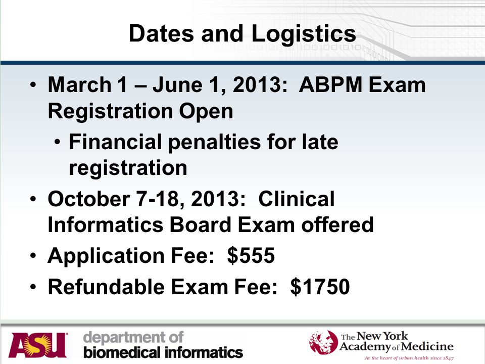 Dates and Logistics March 1 – June 1, 2013: ABPM Exam Registration Open Financial penalties for late registration October 7-18, 2013: Clinical Informa