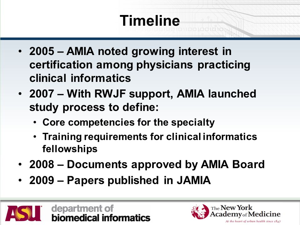 Timeline 2005 – AMIA noted growing interest in certification among physicians practicing clinical informatics 2007 – With RWJF support, AMIA launched
