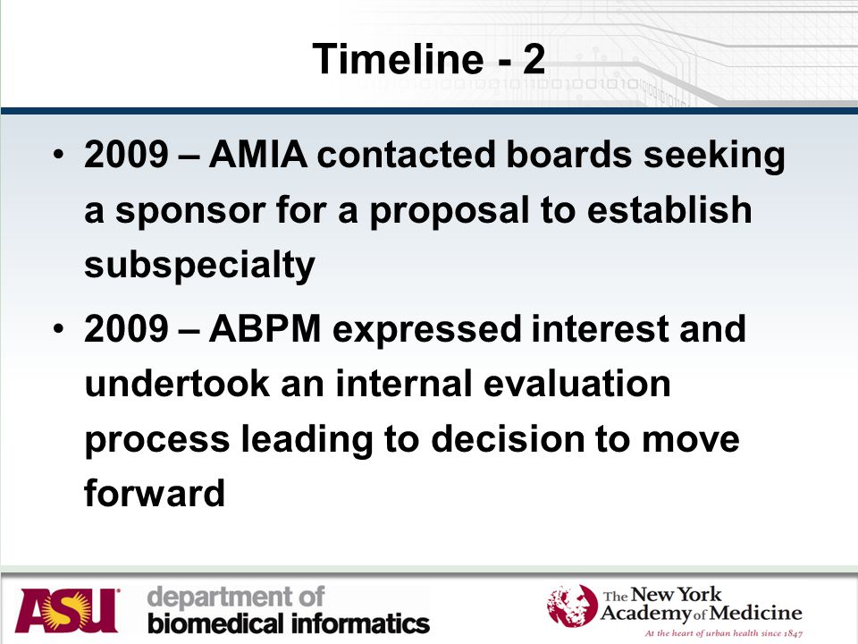 Timeline - 2 2009 – AMIA contacted boards seeking a sponsor for a proposal to establish subspecialty 2009 – ABPM expressed interest and undertook an internal evaluation process leading to decision to move forward