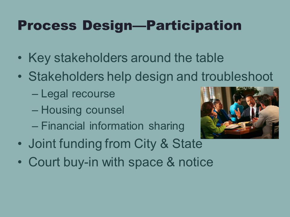 Process Design—Participation Key stakeholders around the table Stakeholders help design and troubleshoot –Legal recourse –Housing counsel –Financial information sharing Joint funding from City & State Court buy-in with space & notice