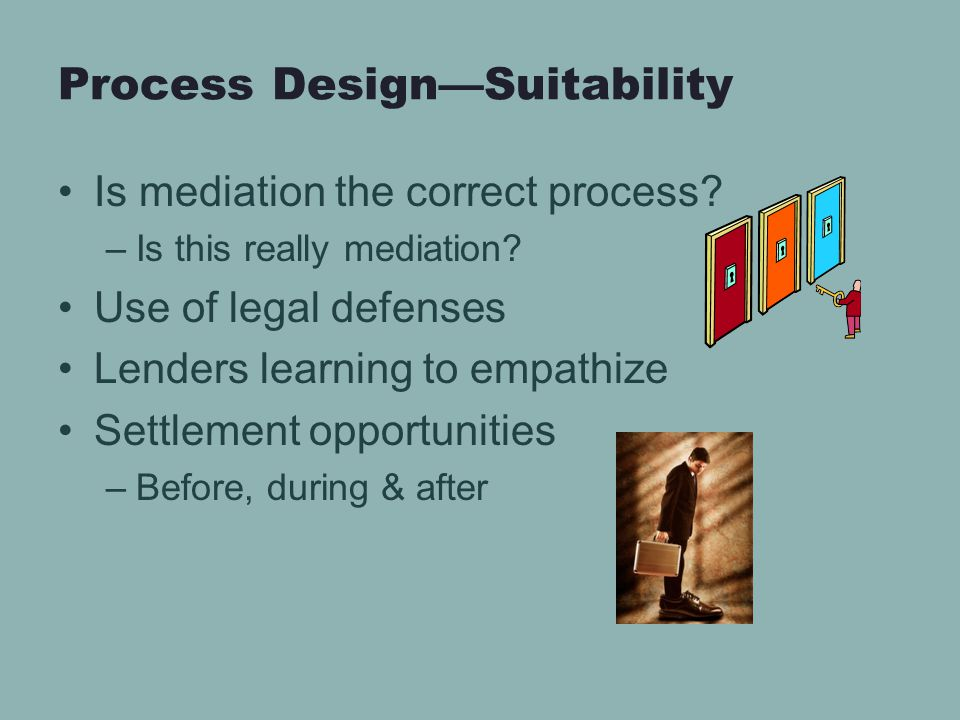 Process Design—Suitability Is mediation the correct process? –Is this really mediation? Use of legal defenses Lenders learning to empathize Settlement