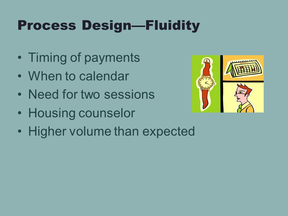 Process Design—Fluidity Timing of payments When to calendar Need for two sessions Housing counselor Higher volume than expected