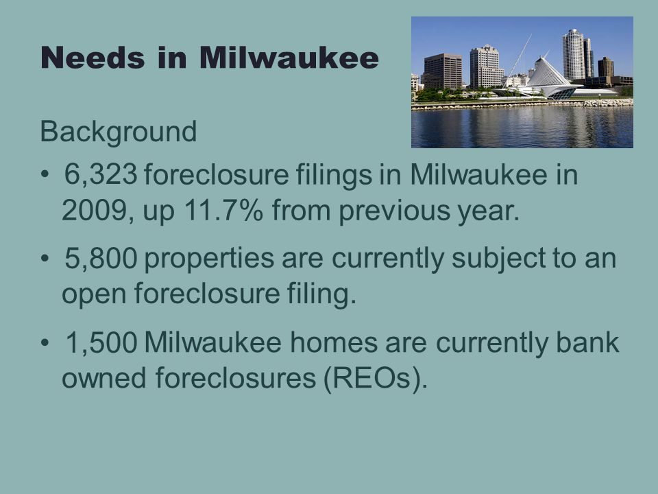 Needs in Milwaukee Background 6,323 5,800 1,500 foreclosure filings in Milwaukee in 2009, up 11.7% from previous year.