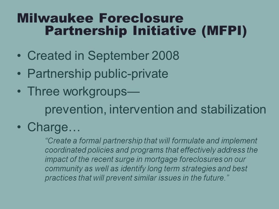 Milwaukee Foreclosure Partnership Initiative (MFPI) Created in September 2008 Partnership public-private Three workgroups— prevention, intervention and stabilization Charge… Create a formal partnership that will formulate and implement coordinated policies and programs that effectively address the impact of the recent surge in mortgage foreclosures on our community as well as identify long term strategies and best practices that will prevent similar issues in the future.
