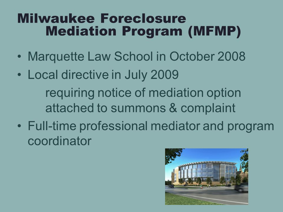 Milwaukee Foreclosure Mediation Program (MFMP) Marquette Law School in October 2008 Local directive in July 2009 requiring notice of mediation option attached to summons & complaint Full-time professional mediator and program coordinator