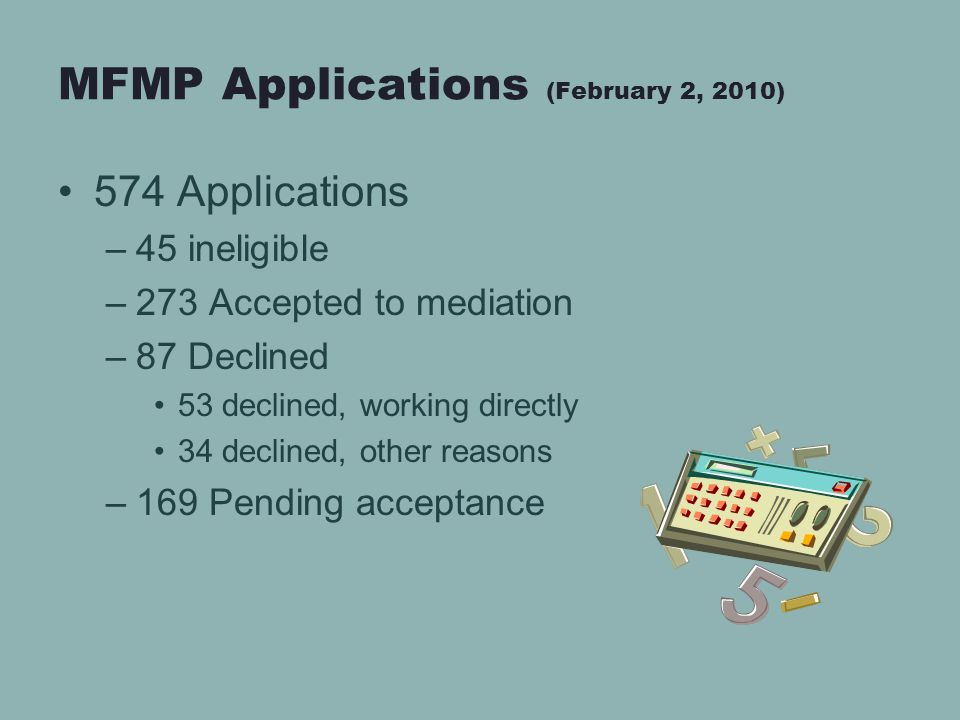 MFMP Applications (February 2, 2010) 574 Applications –45 ineligible –273 Accepted to mediation –87 Declined 53 declined, working directly 34 declined, other reasons –169 Pending acceptance