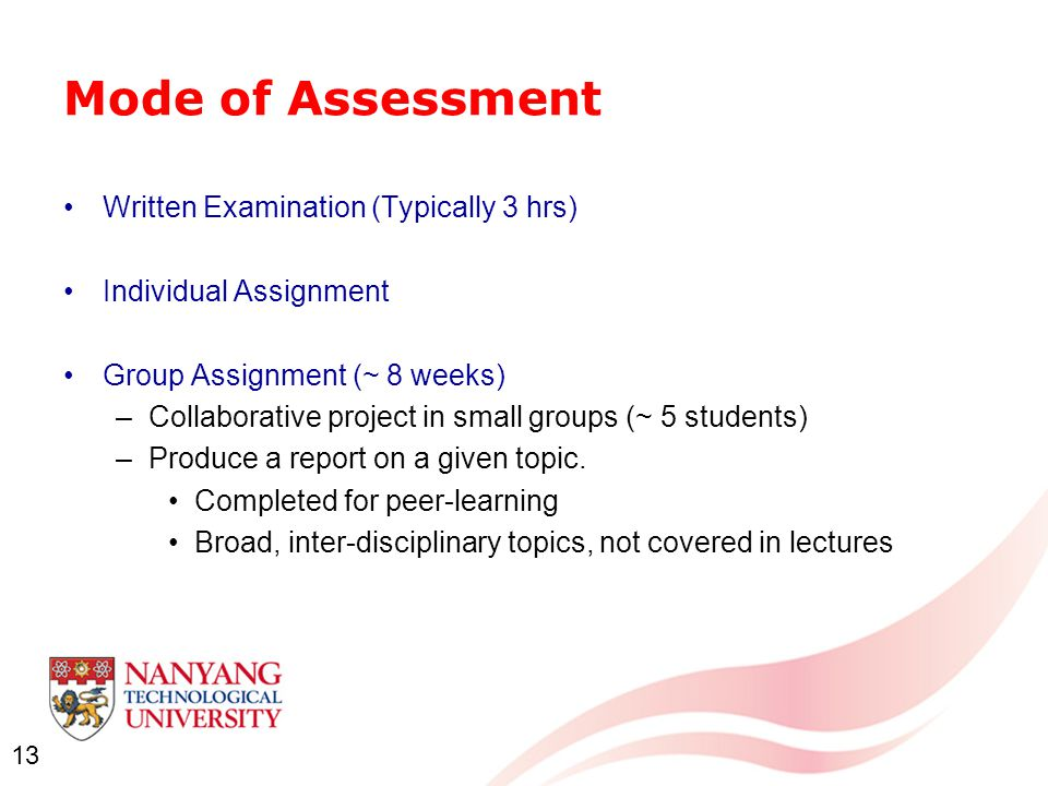13 Mode of Assessment Written Examination (Typically 3 hrs) Individual Assignment Group Assignment (~ 8 weeks) –Collaborative project in small groups (~ 5 students) –Produce a report on a given topic.