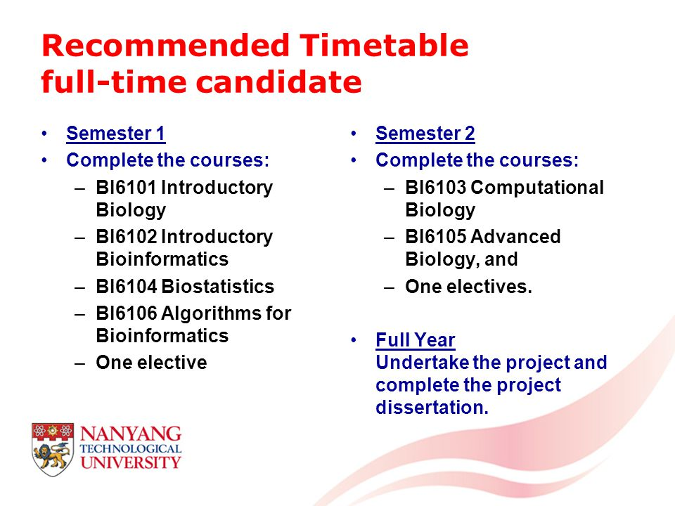 Recommended Timetable full-time candidate Semester 1 Complete the courses: –BI6101 Introductory Biology –BI6102 Introductory Bioinformatics –BI6104 Biostatistics –BI6106 Algorithms for Bioinformatics –One elective Semester 2 Complete the courses: –BI6103 Computational Biology –BI6105 Advanced Biology, and –One electives.