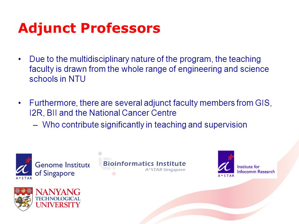 Adjunct Professors Due to the multidisciplinary nature of the program, the teaching faculty is drawn from the whole range of engineering and science schools in NTU Furthermore, there are several adjunct faculty members from GIS, I2R, BII and the National Cancer Centre –Who contribute significantly in teaching and supervision