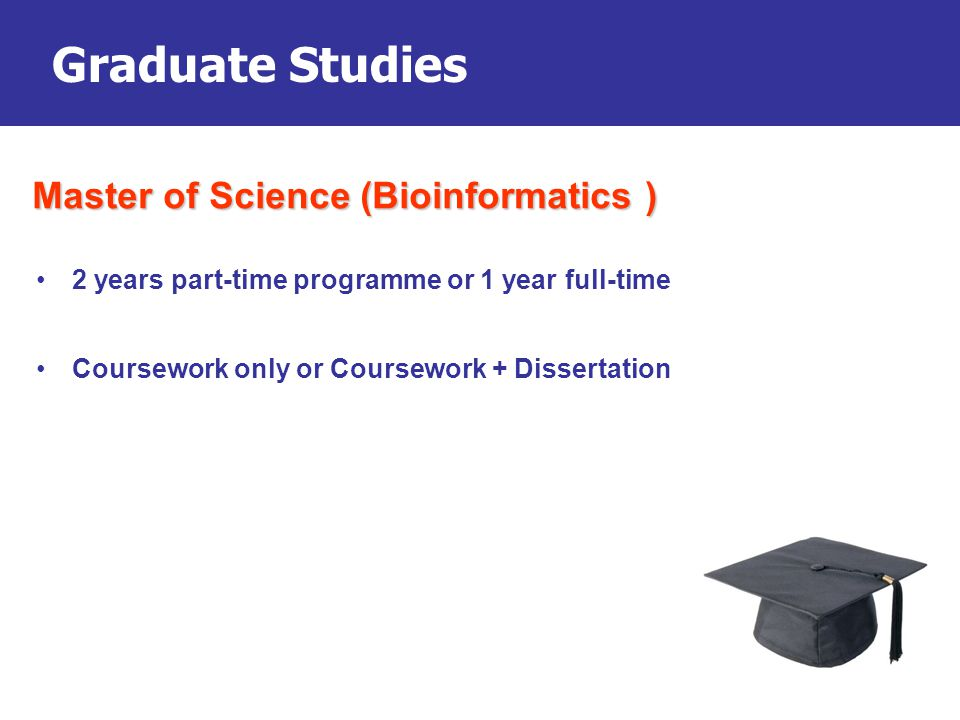 Graduate Studies 2 years part-time programme or 1 year full-time Coursework only or Coursework + Dissertation Master of Science (Bioinformatics )