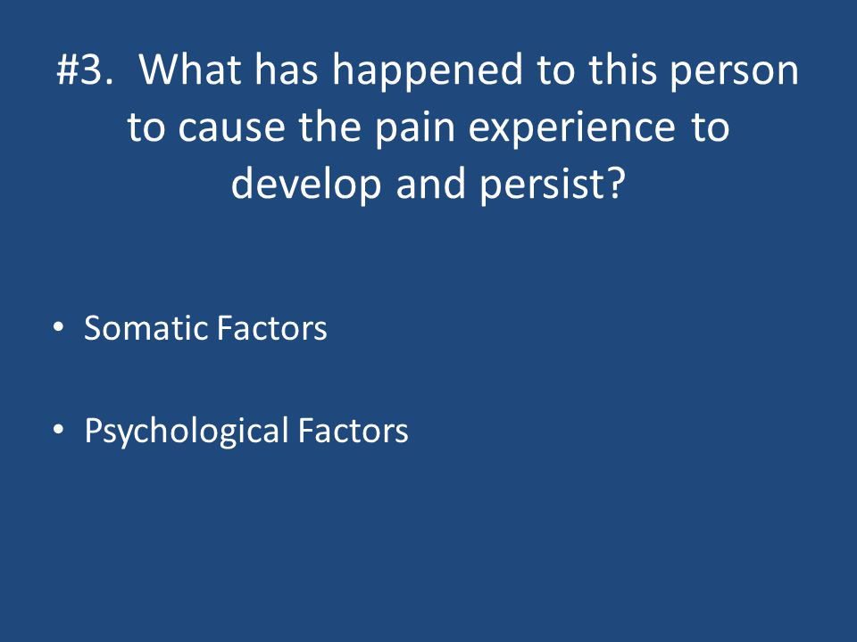 #3. What has happened to this person to cause the pain experience to develop and persist.