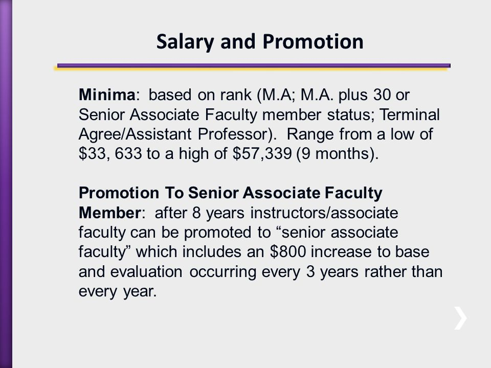 Salary and Promotion Continued… Promotion to Assistant Professor: can occur at any time.