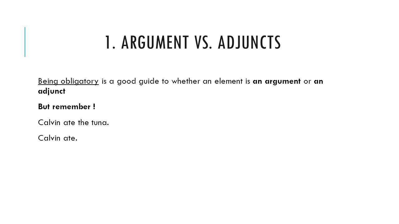 1. ARGUMENT VS. ADJUNCTS Being obligatory is a good guide to whether an element is an argument or an adjunct But remember ! Calvin ate the tuna. Calvi
