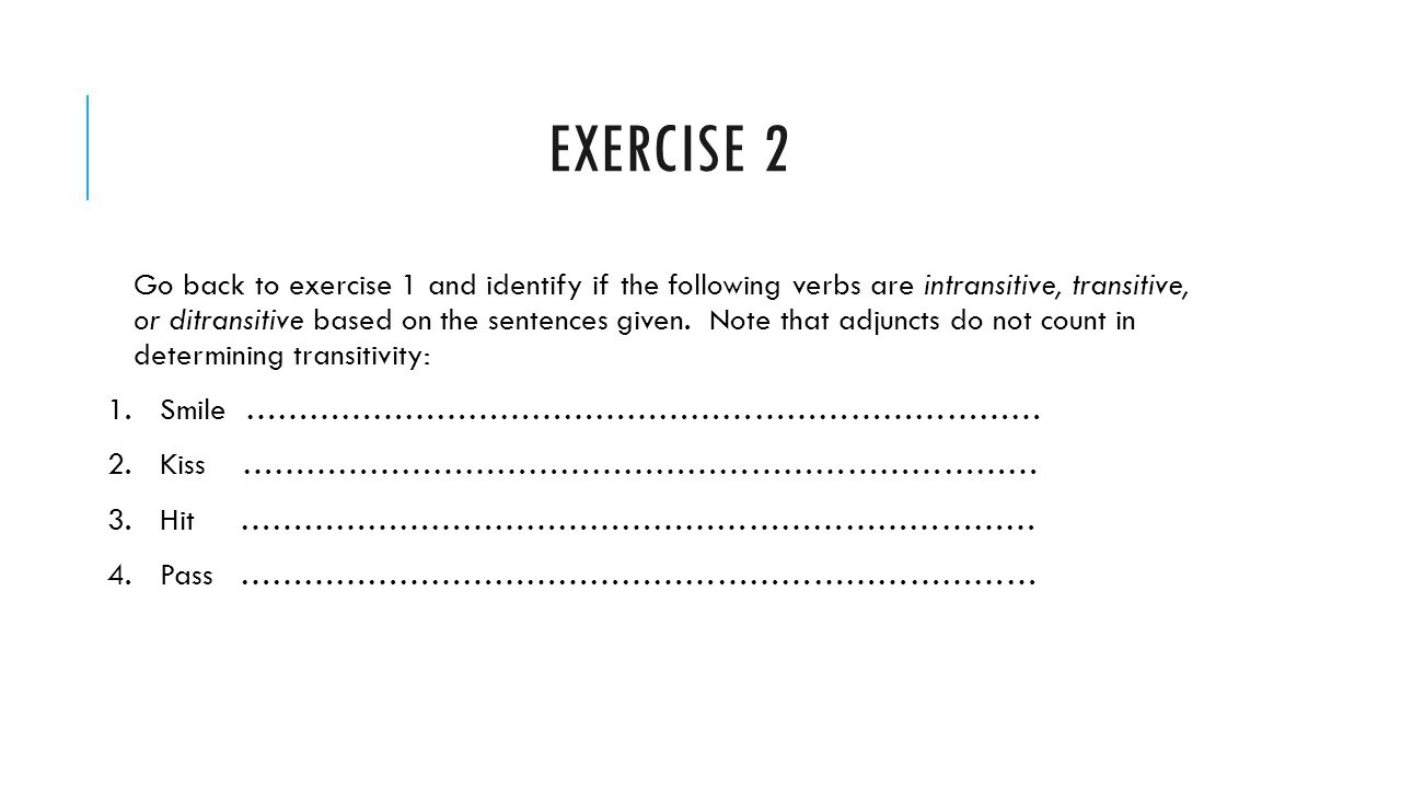 EXERCISE 2 Go back to exercise 1 and identify if the following verbs are intransitive, transitive, or ditransitive based on the sentences given. Note