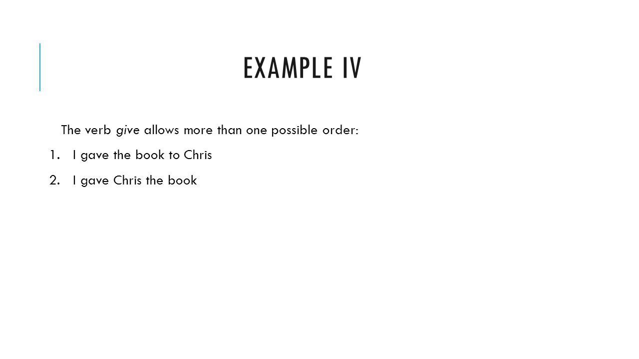 EXAMPLE IV The verb give allows more than one possible order: 1.I gave the book to Chris 2.I gave Chris the book