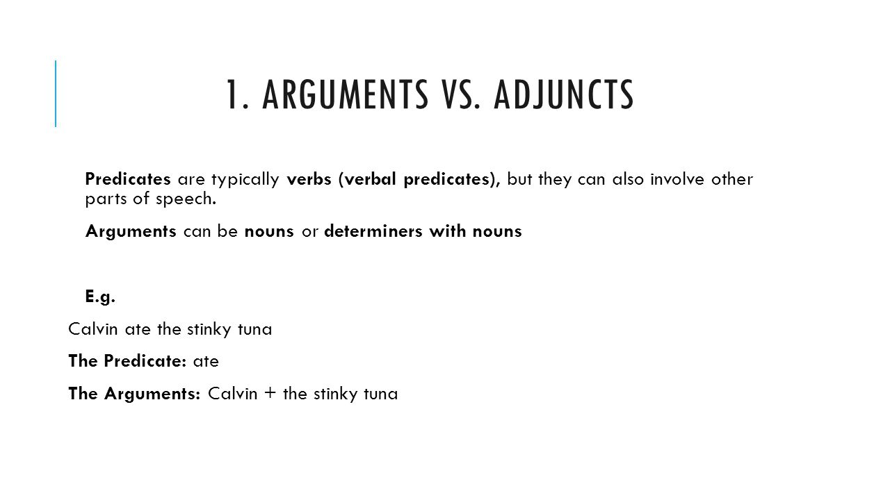 1. ARGUMENTS VS. ADJUNCTS Predicates are typically verbs (verbal predicates), but they can also involve other parts of speech. Arguments can be nouns