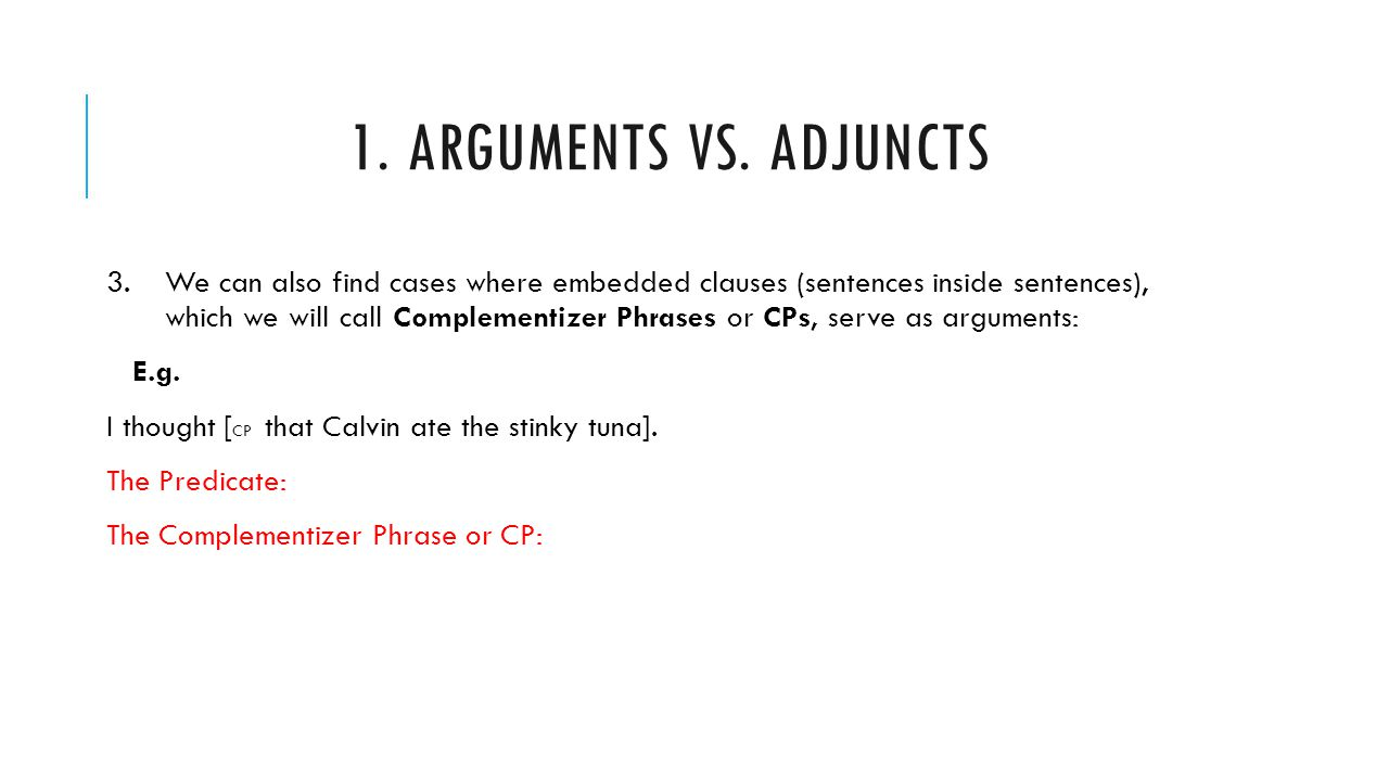 1. ARGUMENTS VS. ADJUNCTS 3.We can also find cases where embedded clauses (sentences inside sentences), which we will call Complementizer Phrases or C