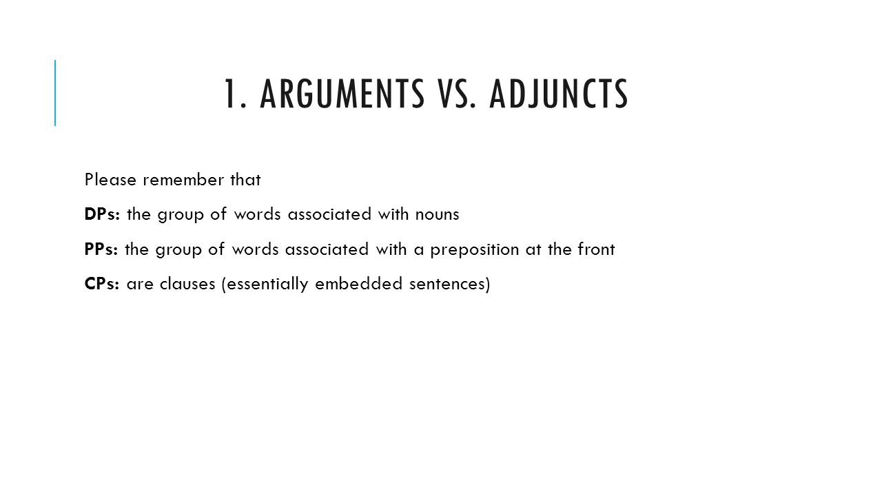 1. ARGUMENTS VS. ADJUNCTS Please remember that DPs: the group of words associated with nouns PPs: the group of words associated with a preposition at