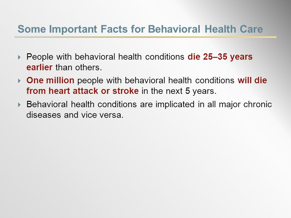 Some Important Facts for Behavioral Health Care  People with behavioral health conditions die 25–35 years earlier than others.