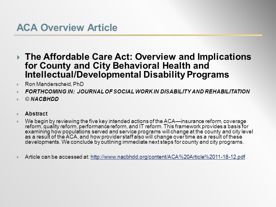 ACA Overview Article  The Affordable Care Act: Overview and Implications for County and City Behavioral Health and Intellectual/Developmental Disability Programs  Ron Manderscheid, PhD  FORTHCOMING IN: JOURNAL OF SOCIAL WORK IN DISABILITY AND REHABILITATION  © NACBHDD  Abstract  We begin by reviewing the five key intended actions of the ACA—insurance reform, coverage reform, quality reform, performance reform, and IT reform.