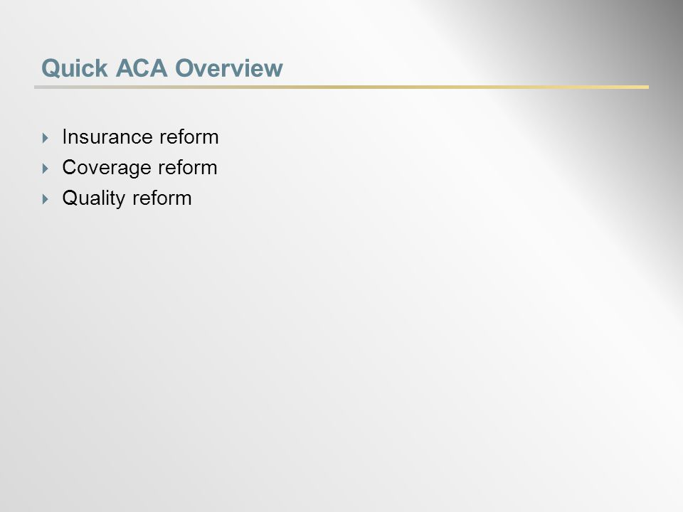 Quick ACA Overview  Insurance reform  Coverage reform  Quality reform
