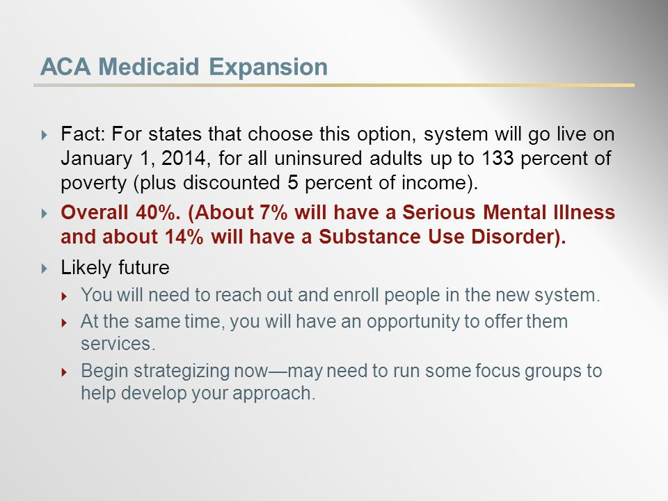 ACA Medicaid Expansion  Fact: For states that choose this option, system will go live on January 1, 2014, for all uninsured adults up to 133 percent of poverty (plus discounted 5 percent of income).