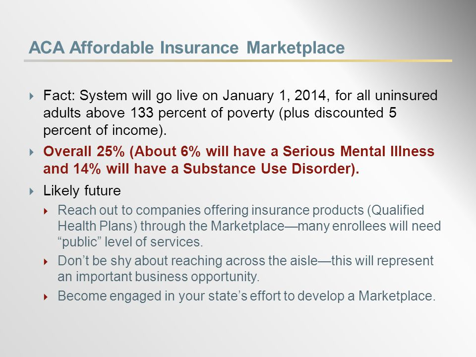 ACA Affordable Insurance Marketplace  Fact: System will go live on January 1, 2014, for all uninsured adults above 133 percent of poverty (plus discounted 5 percent of income).