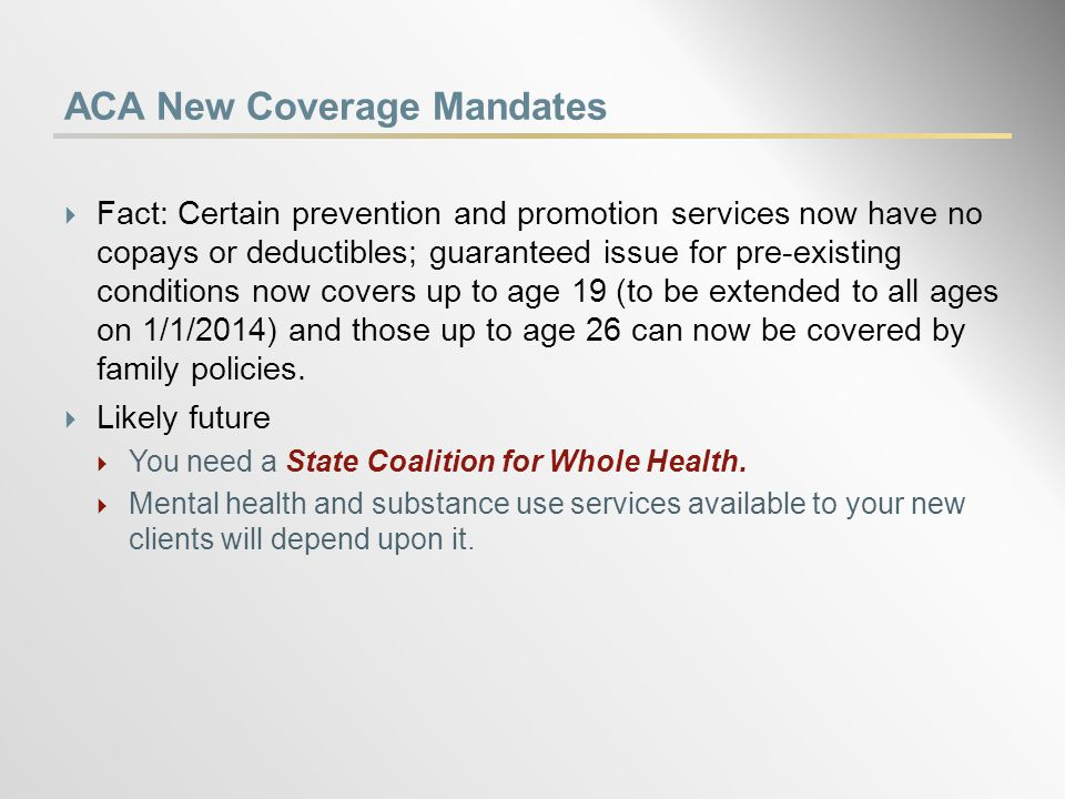 ACA New Coverage Mandates  Fact: Certain prevention and promotion services now have no copays or deductibles; guaranteed issue for pre-existing conditions now covers up to age 19 (to be extended to all ages on 1/1/2014) and those up to age 26 can now be covered by family policies.