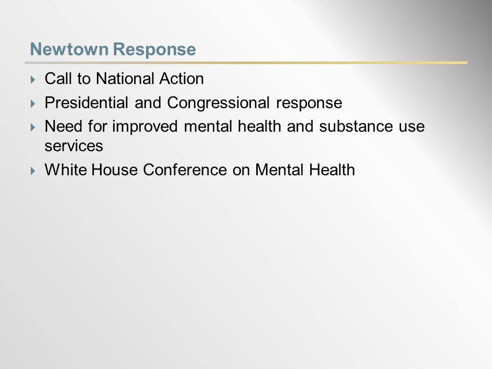 Newtown Response  Call to National Action  Presidential and Congressional response  Need for improved mental health and substance use services  White House Conference on Mental Health